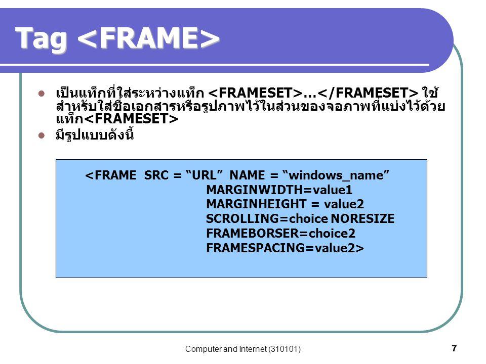 Computer and Internet (310101)8 Attribute ของ Attribute ของ SRC= url บอกถึงไฟล์รูปภาพ หรือไฟล์ HTMLที่ต้องการแสดง ในเฟรม NAME = windows_name ตั้งชื่อให้กับเฟรม เพื่อนำไฟล์ รูปภาพหรือไฟล์เอกสารอื่นๆ มาแสดง MARGINWIDTH กำหนดช่องว่างทางซ้ายและขวาระหว่างข้อมูล และเฟรม MARGINHEIGHT กำหนดช่องว่างด้านบนและล่างระหว่างข้อมูล และเฟรม SCROLLING = YES/NO/AUTO ใช้กำหนดให้เฟรมมี Scrollbar หรือไม่มี (auto browser เป็นตัวกำหนด) FRAMEBORDER กำหนดให้ browser สร้างกรอบให้กับเฟรม  FRAMEBORDER = 0 ซ่อนเส้นกรอบเฟรม  ปกติค่า default ของกรอบเฟรมเป็น 5 FRAMESPACING กำหนดระยะห่างระหว่างเฟรม NORESIZE กำหนดไม่ให้ผู้ใช้เปลี่ยนแปลงขนาดเฟรมในขณะที่ใช้ งาน