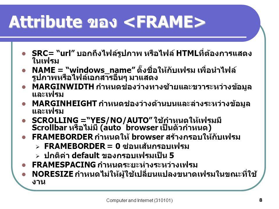 "Computer and Internet (310101)8 Attribute ของ Attribute ของ SRC= ""url"" บอกถึงไฟล์รูปภาพ หรือไฟล์ HTMLที่ต้องการแสดง ในเฟรม NAME = ""windows_name"" ตั้งช"