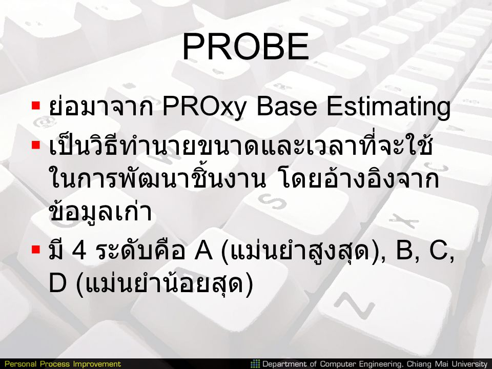 PROBE  ย่อมาจาก PROxy Base Estimating  เป็นวิธีทำนายขนาดและเวลาที่จะใช้ ในการพัฒนาชิ้นงาน โดยอ้างอิงจาก ข้อมูลเก่า  มี 4 ระดับคือ A ( แม่นยำสูงสุด