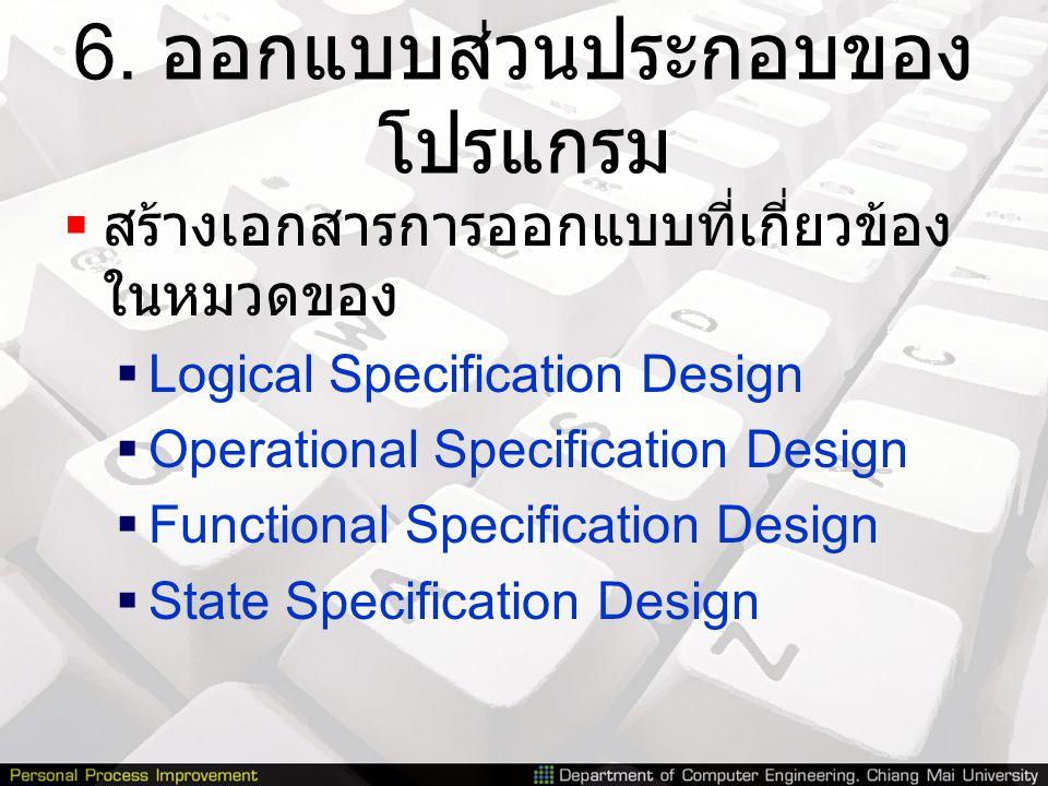 6. ออกแบบส่วนประกอบของ โปรแกรม  สร้างเอกสารการออกแบบที่เกี่ยวข้อง ในหมวดของ  Logical Specification Design  Operational Specification Design  Funct