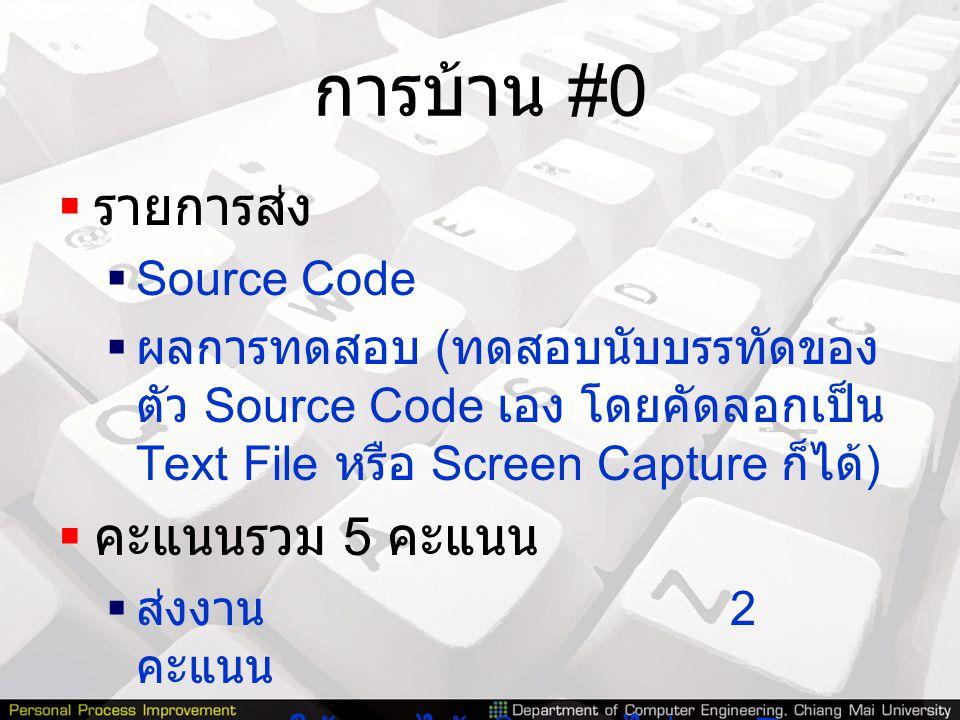 การบ้าน #0  รายการส่ง  Source Code  ผลการทดสอบ ( ทดสอบนับบรรทัดของ ตัว Source Code เอง โดยคัดลอกเป็น Text File หรือ Screen Capture ก็ได้ )  คะแนนร