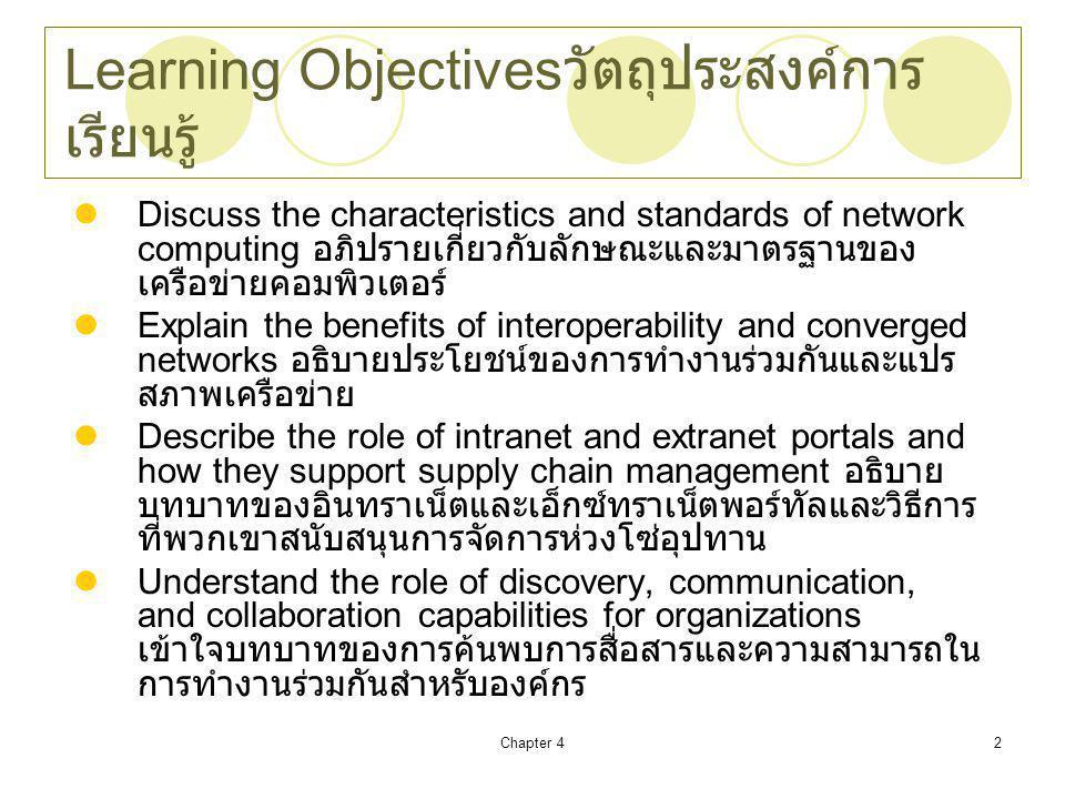 Chapter 42 Learning Objectives วัตถุประสงค์การ เรียนรู้ Discuss the characteristics and standards of network computing อภิปรายเกี่ยวกับลักษณะและมาตรฐานของ เครือข่ายคอมพิวเตอร์ Explain the benefits of interoperability and converged networks อธิบายประโยชน์ของการทำงานร่วมกันและแปร สภาพเครือข่าย Describe the role of intranet and extranet portals and how they support supply chain management อธิบาย บทบาทของอินทราเน็ตและเอ็กซ์ทราเน็ตพอร์ทัลและวิธีการ ที่พวกเขาสนับสนุนการจัดการห่วงโซ่อุปทาน Understand the role of discovery, communication, and collaboration capabilities for organizations เข้าใจบทบาทของการค้นพบการสื่อสารและความสามารถใน การทำงานร่วมกันสำหรับองค์กร