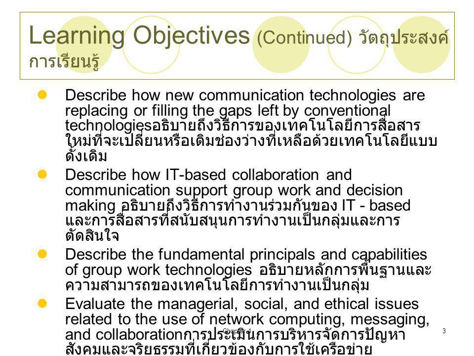 Chapter 43 Learning Objectives (Continued) วัตถุประสงค์ การเรียนรู้ Describe how new communication technologies are replacing or filling the gaps left by conventional technologies อธิบายถึงวิธีการของเทคโนโลยีการสื่อสาร ใหม่ที่จะเปลี่ยนหรือเติมช่องว่างที่เหลือด้วยเทคโนโลยีแบบ ดั้งเดิม Describe how IT-based collaboration and communication support group work and decision making อธิบายถึงวิธีการทำงานร่วมกันของ IT - based และการสื่อสารที่สนับสนุนการทำงานเป็นกลุ่มและการ ตัดสินใจ Describe the fundamental principals and capabilities of group work technologies อธิบายหลักการพื้นฐานและ ความสามารถของเทคโนโลยีการทำงานเป็นกลุ่ม Evaluate the managerial, social, and ethical issues related to the use of network computing, messaging, and collaboration การประเมินการบริหารจัดการปัญหา สังคมและจริยธรรมที่เกี่ยวข้องกับการใช้เครือข่าย คอมพิวเตอร์, การส่งข้อความและความร่วมมือ
