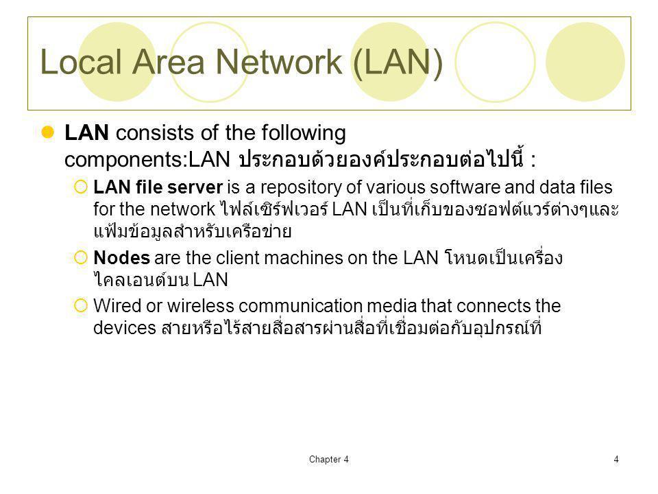 Chapter 44 Local Area Network (LAN) LAN consists of the following components:LAN ประกอบด้วยองค์ประกอบต่อไปนี้ :  LAN file server is a repository of various software and data files for the network ไฟล์เซิร์ฟเวอร์ LAN เป็นที่เก็บของซอฟต์แวร์ต่างๆและ แฟ้มข้อมูลสำหรับเครือข่าย  Nodes are the client machines on the LAN โหนดเป็นเครื่อง ไคลเอนต์บน LAN  Wired or wireless communication media that connects the devices สายหรือไร้สายสื่อสารผ่านสื่อที่เชื่อมต่อกับอุปกรณ์ที่