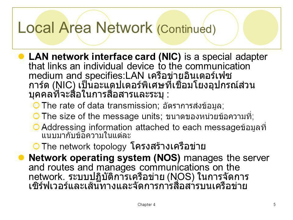 Chapter 45 Local Area Network (Continued) LAN network interface card (NIC) is a special adapter that links an individual device to the communication medium and specifies:LAN เครือข่ายอินเตอร์เฟซ การ์ด (NIC) เป็นอะแดปเตอร์พิเศษที่เชื่อมโยงอุปกรณ์ส่วน บุคคลที่จะสื่อในการสื่อสารและระบุ :  The rate of data transmission; อัตราการส่งข้อมูล ;  The size of the message units; ขนาดของหน่วยข้อความที่ ;  Addressing information attached to each message ข้อมูลที่ แนบมากับข้อความในแต่ละ  The network topology โครงสร้างเครือข่าย Network operating system (NOS) manages the server and routes and manages communications on the network.