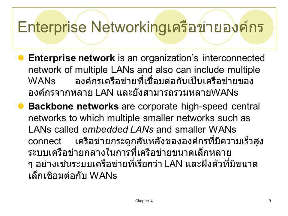 Chapter 49 Enterprise Networking เครือข่ายองค์กร Enterprise network is an organization's interconnected network of multiple LANs and also can include multiple WANs องค์กรเครือข่ายที่เชื่อมต่อกันเป็นเครือข่ายของ องค์กรจากหลาย LAN และยังสามารถรวมหลาย WANs Backbone networks are corporate high-speed central networks to which multiple smaller networks such as LANs called embedded LANs and smaller WANs connect เครือข่ายกระดูกสันหลังขององค์กรที่มีความเร็วสูง ระบบเครือข่ายกลางในการที่เครือข่ายขนาดเล็กหลาย ๆ อย่างเช่นระบบเครือข่ายที่เรียกว่า LAN และฝังตัวที่มีขนาด เล็กเชื่อมต่อกับ WANs