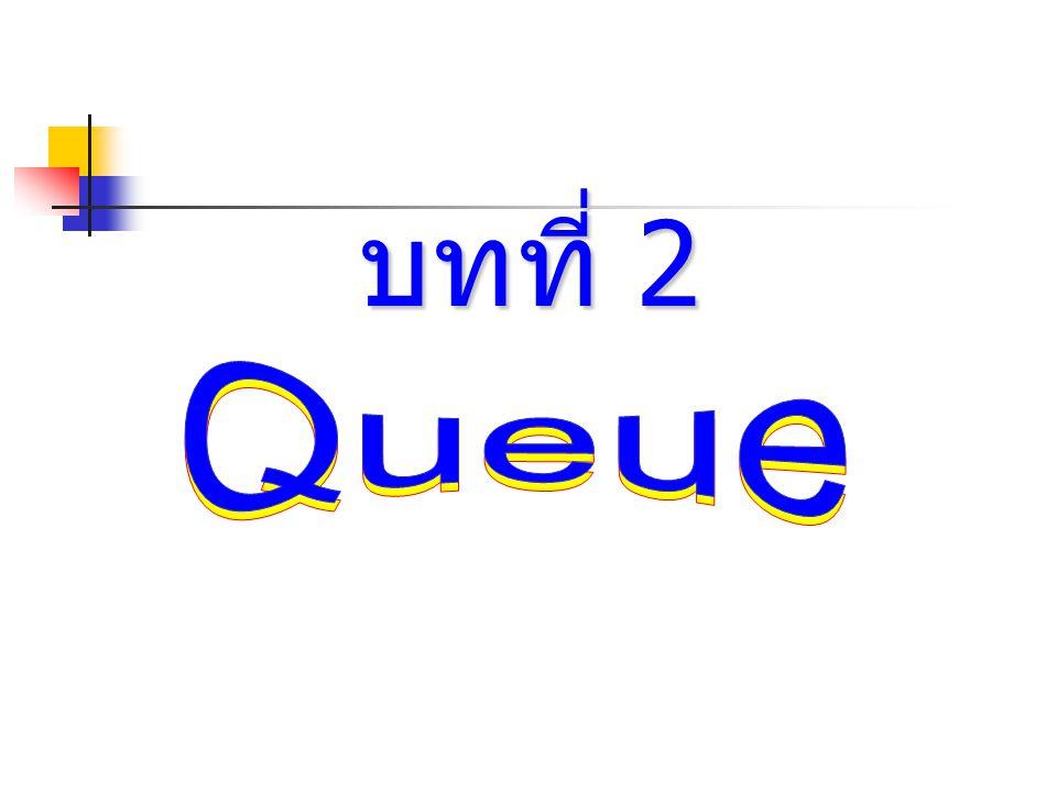 Queue Queue : ยังคงเป็น Linear list เป็นลักษณะการเข้าก่อนออก ก่อนตามลำดับ (First Come First Served : FCFS หรือ First In First Out) Front คือ index หรือตำแหน่ง ของข้อมูลที่เข้าก่อน Rear คือ index หรือตำแหน่ง ของข้อมูลที่เข้าทีหลัง Front = Rear = 0 แสดงว่าเป็น Queue ว่าง FrontRear InsertDelete