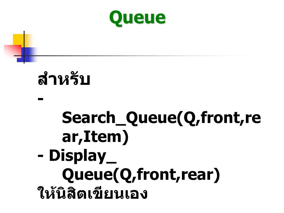 Queue Algorithm การ Delete Queue Del_Queue( Q[ ], front, rear) { item = Null; if (front == 0) Display( Empty Queue ); else { item = Q[front]; if(front == rear) front = rear = 0; else front = front +1; } return item; }