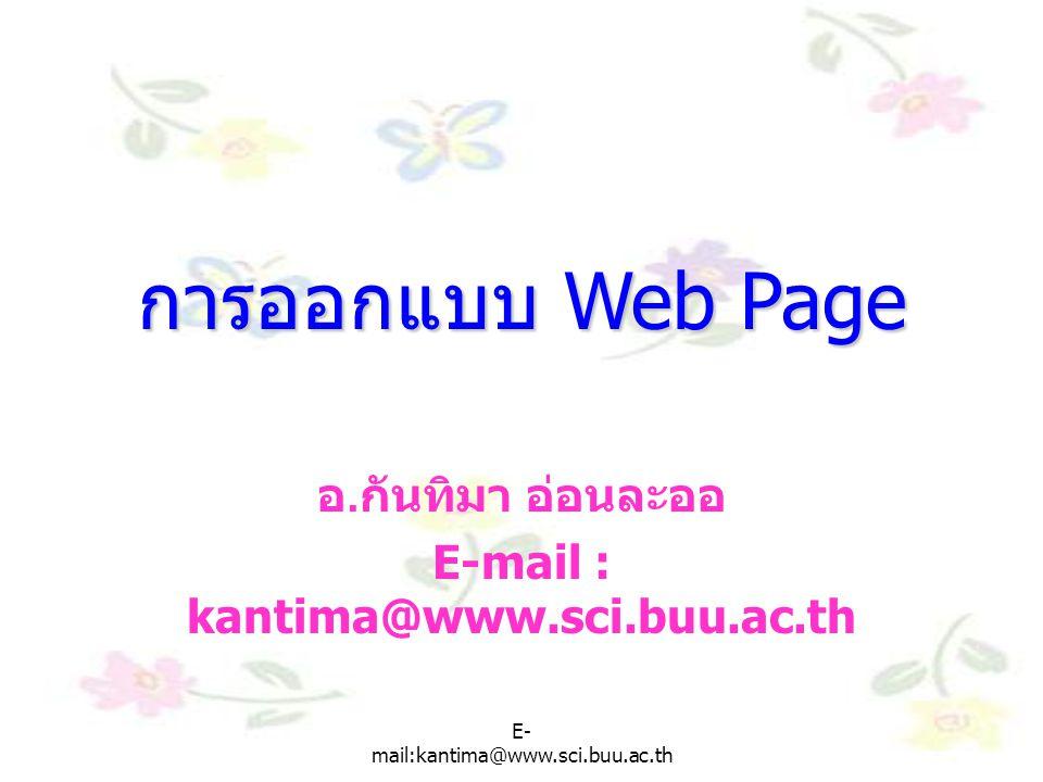 E- mail:kantima@www.sci.buu.ac.th การออกแบบ Webpage เหมือนการเขียนหนังสือ หรือการสร้าง บ้าน ํ กำหนดจุดมุ่งหมายและกล่มเป้าหมาย ํ กำหนดเน้อเรื่องและขอบเขตของ เนื้อหา ํ วาง layout หรือเขยน storyboard ํ ตกแต่งและตรวจสอบ