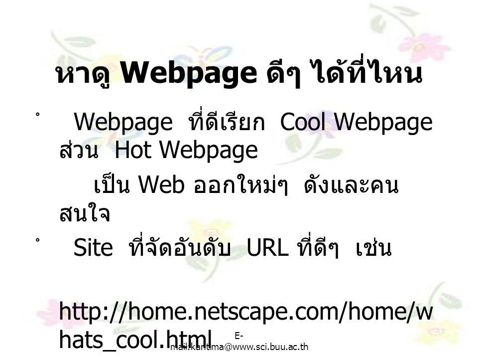 E- mail:kantima@www.sci.buu.ac.th หาดู Webpage ดีๆ ได้ที่ไหน ํ Webpage ที่ดีเรียก Cool Webpage ส่วน Hot Webpage เป็น Web ออกใหม่ๆ ดังและคน สนใจ ํ Site