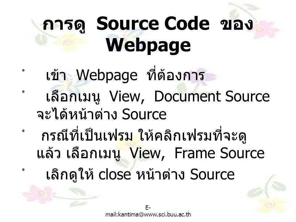 E- mail:kantima@www.sci.buu.ac.th การคัดลอกคำสั่ง HTML จาก Source Code ํ เข้า Webpage ที่ต้องการ ํใช้คำสั่ง View, Document Source หรือ View, Frame Source ํ ใช้ mouse เลือกคำสั่งที่ต้องการ ํ ใช้คำสั่ง Edit, Copy ( หรือ Ctrl+C) ํ เข้าสู่ Editor ที่ใช้เขียน html ํ ใช้คำสั่ง Edit, Paste ( หรือ Ctrl+V)