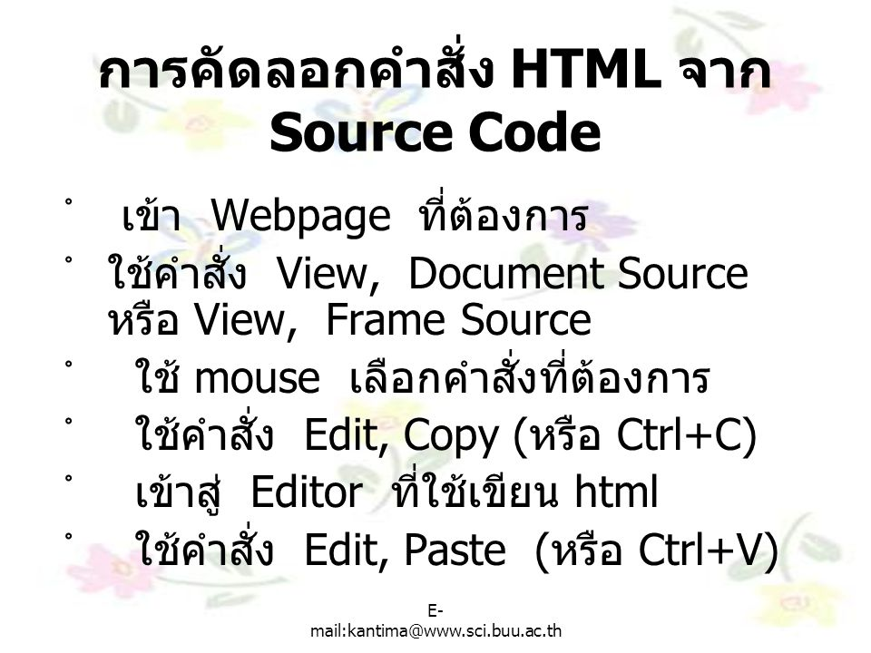 E- mail:kantima@www.sci.buu.ac.th การคัดลอกคำสั่ง HTML จาก Source Code ํ เข้า Webpage ที่ต้องการ ํใช้คำสั่ง View, Document Source หรือ View, Frame Sou