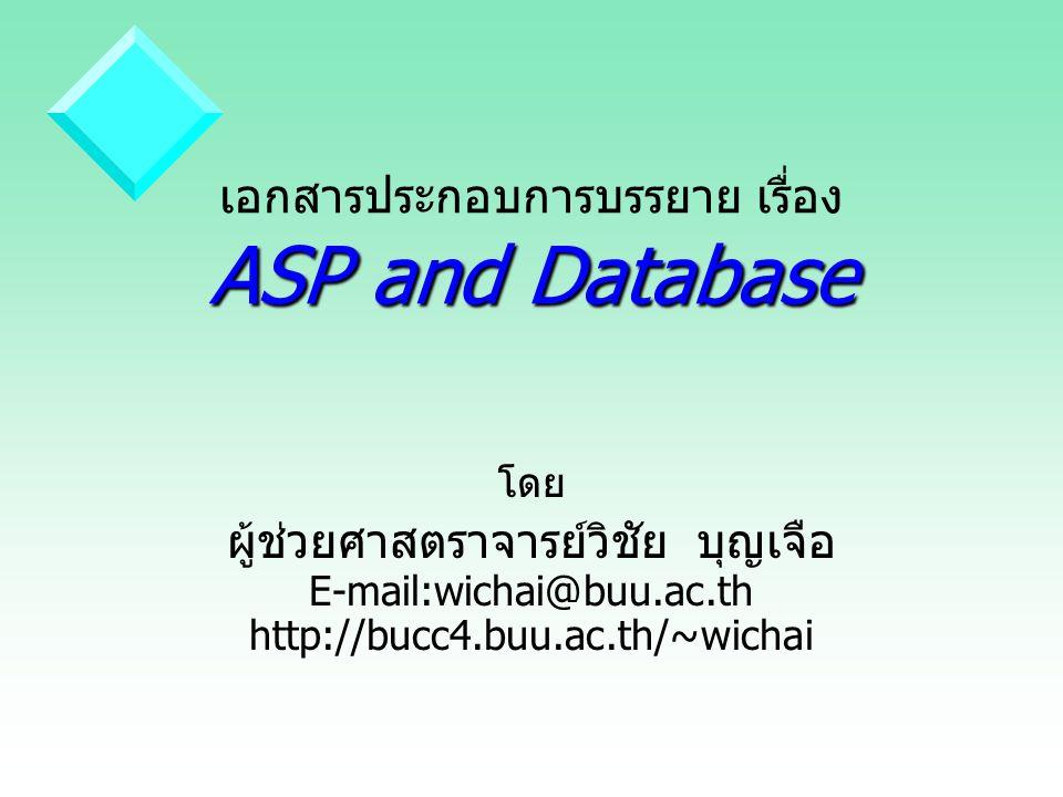 ASP and Database เอกสารประกอบการบรรยาย เรื่อง ASP and Database โดย ผู้ช่วยศาสตราจารย์วิชัย บุญเจือ E-mail:wichai@buu.ac.th http://bucc4.buu.ac.th/~wic