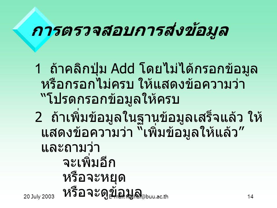 """20 July 2003E-mail:wichai@buu.ac.th14 การตรวจสอบการส่งข้อมูล 1 ถ้าคลิกปุ่ม Add โดยไม่ได้กรอกข้อมูล หรือกรอกไม่ครบ ให้แสดงข้อความว่า """" โปรดกรอกข้อมูลให"""