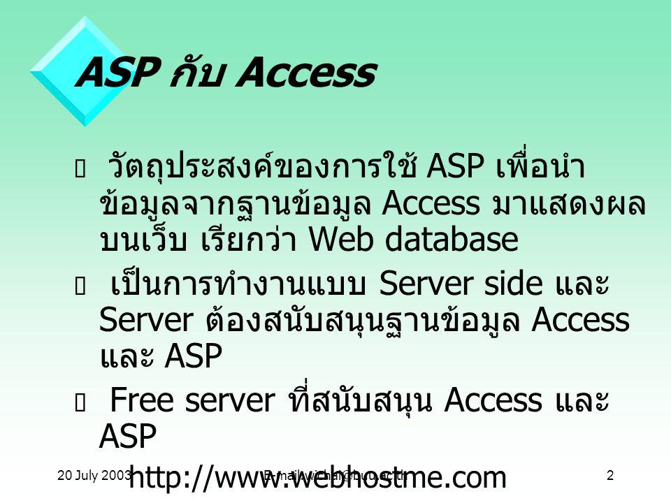 20 July 2003E-mail:wichai@buu.ac.th2 ASP กับ Access  วัตถุประสงค์ของการใช้ ASP เพื่อนำ ข้อมูลจากฐานข้อมูล Access มาแสดงผล บนเว็บ เรียกว่า Web databas