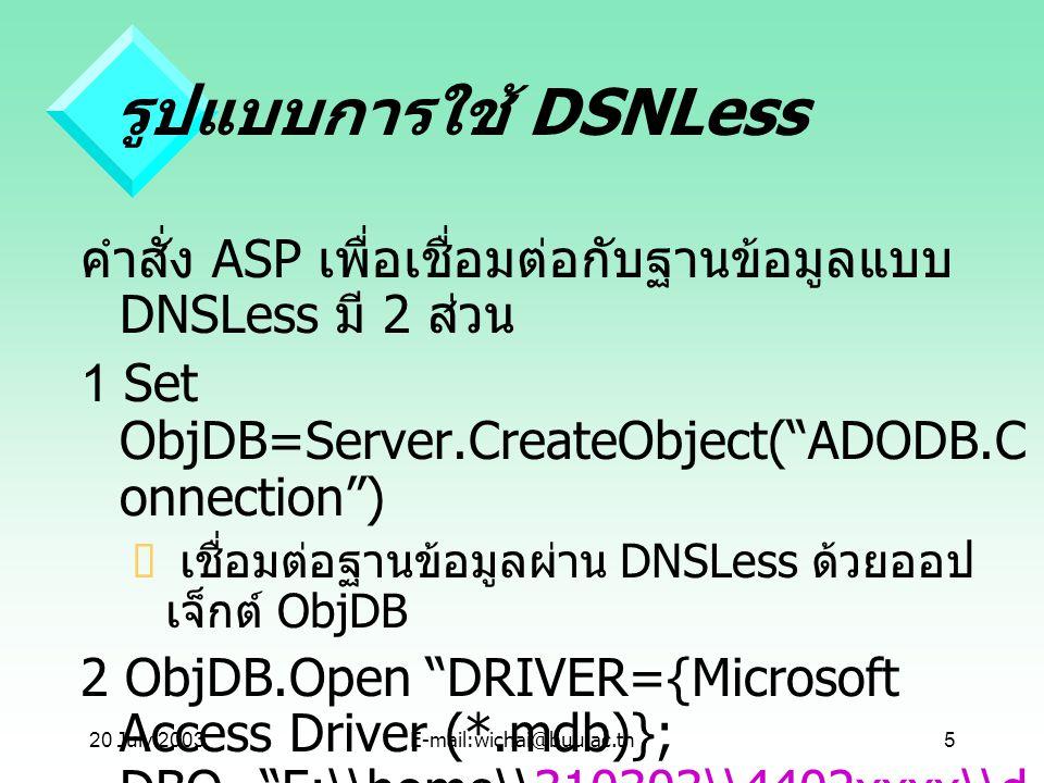 "20 July 2003E-mail:wichai@buu.ac.th5 รูปแบบการใช้ DSNLess คำสั่ง ASP เพื่อเชื่อมต่อกับฐานข้อมูลแบบ DNSLess มี 2 ส่วน 1 Set ObjDB=Server.CreateObject("""
