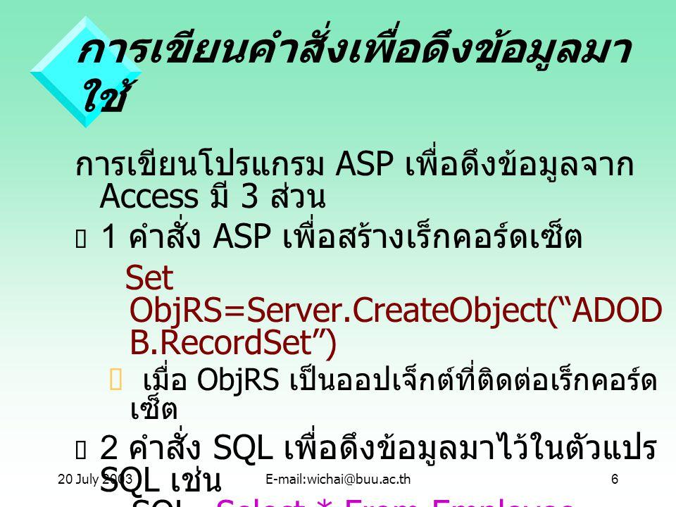 20 July 2003E-mail:wichai@buu.ac.th6 การเขียนคำสั่งเพื่อดึงข้อมูลมา ใช้ การเขียนโปรแกรม ASP เพื่อดึงข้อมูลจาก Access มี 3 ส่วน  1 คำสั่ง ASP เพื่อสร้