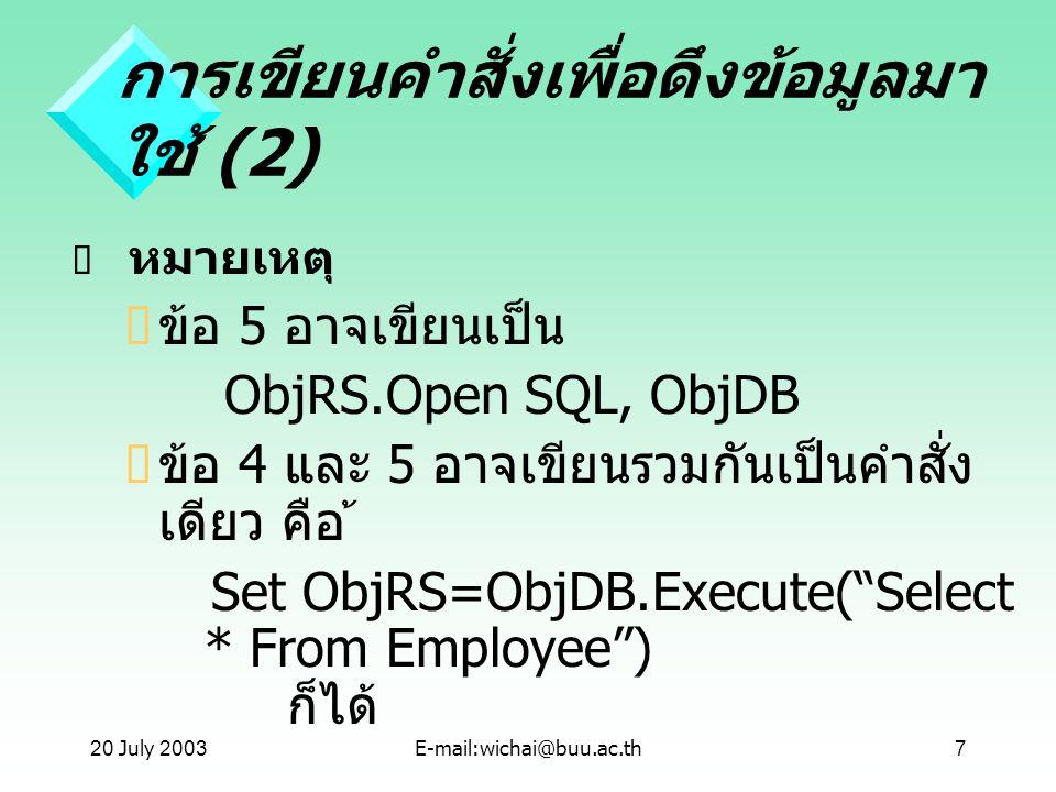 20 July 2003E-mail:wichai@buu.ac.th7 การเขียนคำสั่งเพื่อดึงข้อมูลมา ใช้ (2)  หมายเหตุ  ข้อ 5 อาจเขียนเป็น ObjRS.Open SQL, ObjDB  ข้อ 4 และ 5 อาจเขี