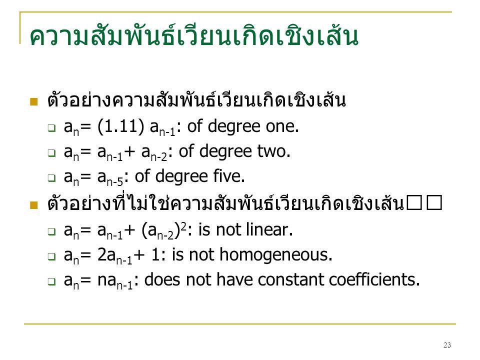 22 ความสัมพันธเวียนเกิดเชิงเสน นิยาม ความสัมพันธเวียนเกิดในรูป a n = c 1 a n-1 + c 2 a n-2 +. c k a n-k......(6) โดยที่ c i เปนคาคงที่ (i = 1, 2,