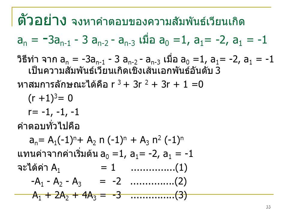 32 ตัวอย่าง จงหาคําตอบของความสัมพันธเวียนเกิด a n = 6a n-1 - 9 a n-2 เมื่อ a 0 = a 1 = 1 วิธีทำ หาสมการลักษณะได้คือ r 2 - 6r + 9 =0 (r –3) 2 = 0 r1=