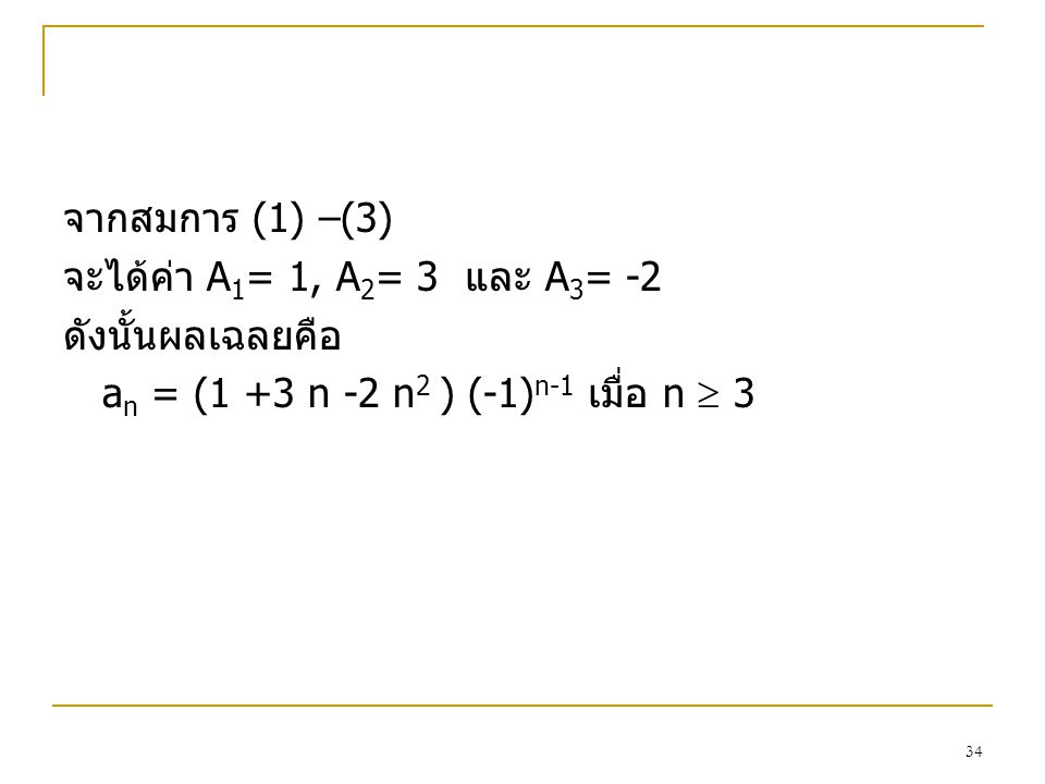 33 ตัวอย่าง จงหาคําตอบของความสัมพันธเวียนเกิด a n = - 3a n-1 - 3 a n-2 - a n-3 เมื่อ a 0 =1, a 1 = -2, a 1 = -1 วิธีทำ จาก a n = -3a n-1 - 3 a n-2 -