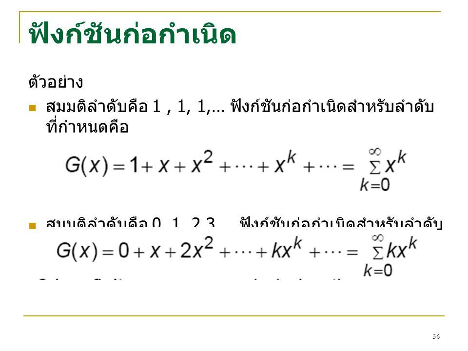 35 ฟังก์ชันก่อกำเนิด (Generating Functions) นิยาม ให้ a 0, a 1, a 2, … เป็นลำดับชุดหนึ่งของจำนวนจริง ฟังก์ชัน G(x) = a 0 + a 1 x + a 2 x 2 + … หรือ จะ