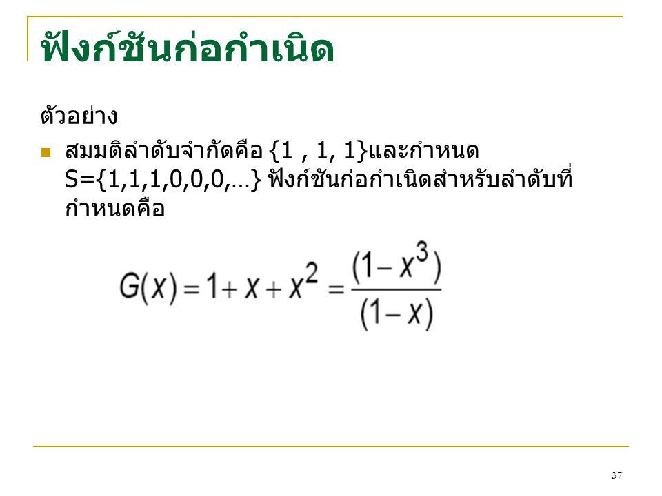 36 ฟังก์ชันก่อกำเนิด ตัวอย่าง สมมติลำดับคือ 1, 1, 1,… ฟังก์ชันก่อกำเนิดสำหรับลำดับ ที่กำหนดคือ สมมติลำดับคือ 0, 1, 2,3,… ฟังก์ชันก่อกำเนิดสำหรับลำดับ