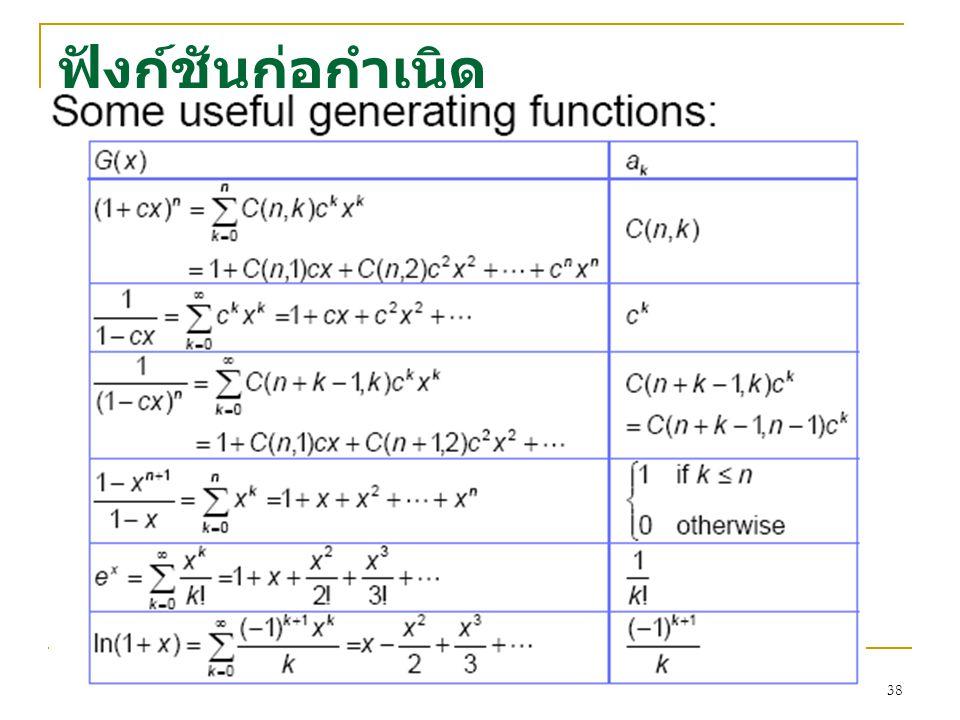 37 ฟังก์ชันก่อกำเนิด ตัวอย่าง สมมติลำดับจำกัดคือ {1, 1, 1}และกำหนด S={1,1,1,0,0,0,…} ฟังก์ชันก่อกำเนิดสำหรับลำดับที่ กำหนดคือ