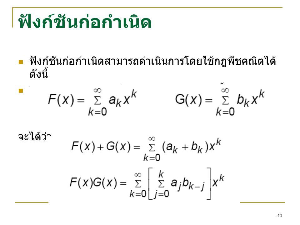 39 ฟังก์ชันก่อกำเนิด สมมติลำดับ {2 0, 2 1, 2 2,…} ฟังก์ชันก่อกำเนิดจะ เป็น f(x) = 2 0 + 2 1 x + 2 2 x 2 + … + 2 r x r + … เราสามารถเขียน f(x) ให้อยู่ใ