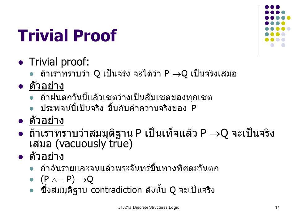310213 Discrete Structures:Logic17 Trivial Proof Trivial proof: ถ้าเราทราบว่า Q เป็นจริง จะได้ว่า P  Q เป็นจริงเสมอ ตัวอย่าง ถ้าฝนตกวันนี้แล้วเซตว่างเป็นสับเซตของทุกเซต ประพจน์นี้เป็นจริง ขึ้นกับค่าความจริงของ P ตัวอย่าง ถ้าเราทราบว่าสมมุติฐาน P เป็นเท็จแล้ว P  Q จะเป็นจริง เสมอ (vacuously true) ตัวอย่าง ถ้าฉันรวยและจนแล้วพระจันทร์ขึ้นทางทิศตะวันตก (P  P)  Q ซึ่งสมมุติฐาน contradiction ดังนั้น Q จะเป็นจริง