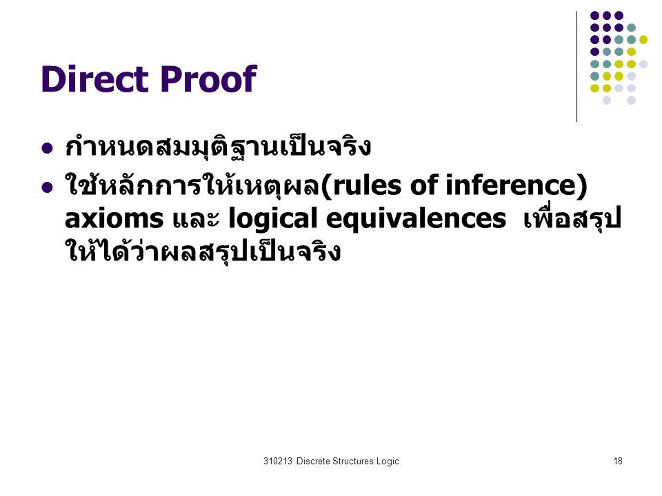 310213 Discrete Structures:Logic18 Direct Proof กำหนดสมมุติฐานเป็นจริง ใช้หลักการให้เหตุผล(rules of inference) axioms และ logical equivalences เพื่อสร