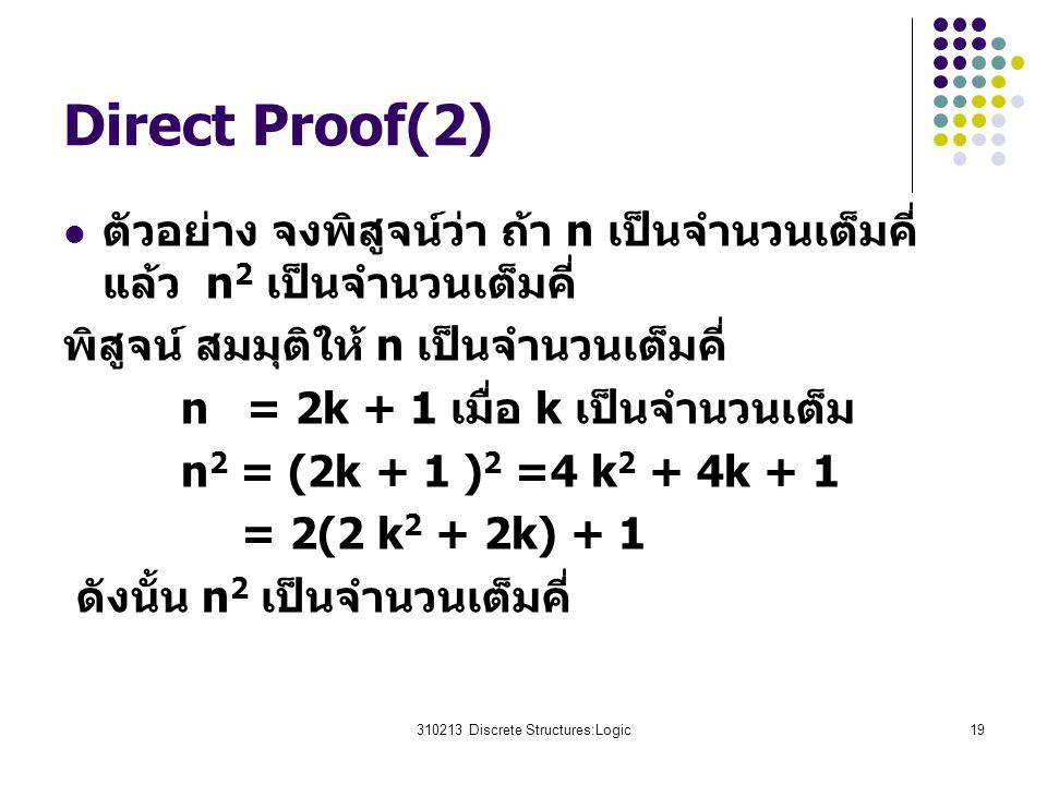 310213 Discrete Structures:Logic19 Direct Proof(2) ตัวอย่าง จงพิสูจน์ว่า ถ้า n เป็นจำนวนเต็มคี่ แล้ว n 2 เป็นจำนวนเต็มคี่ พิสูจน์ สมมุติให้ n เป็นจำนวนเต็มคี่ n = 2k + 1 เมื่อ k เป็นจำนวนเต็ม n 2 = (2k + 1 ) 2 =4 k 2 + 4k + 1 = 2(2 k 2 + 2k) + 1 ดังนั้น n 2 เป็นจำนวนเต็มคี่