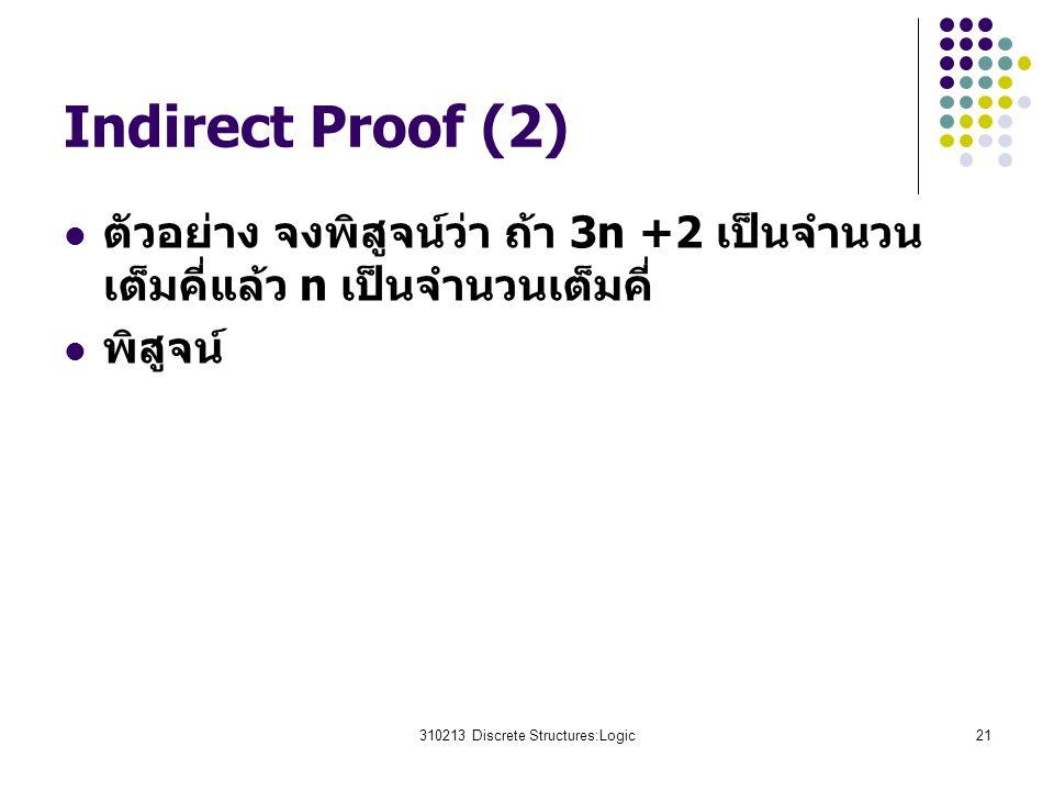 310213 Discrete Structures:Logic21 Indirect Proof (2) ตัวอย่าง จงพิสูจน์ว่า ถ้า 3n +2 เป็นจำนวน เต็มคี่แล้ว n เป็นจำนวนเต็มคี่ พิสูจน์