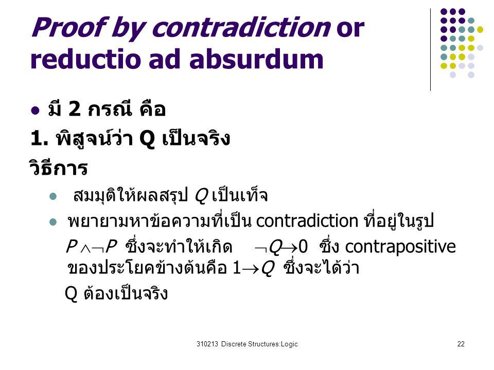 310213 Discrete Structures:Logic22 Proof by contradiction or reductio ad absurdum มี 2 กรณี คือ 1. พิสูจน์ว่า Q เป็นจริง วิธีการ สมมุติให้ผลสรุป Q เป็