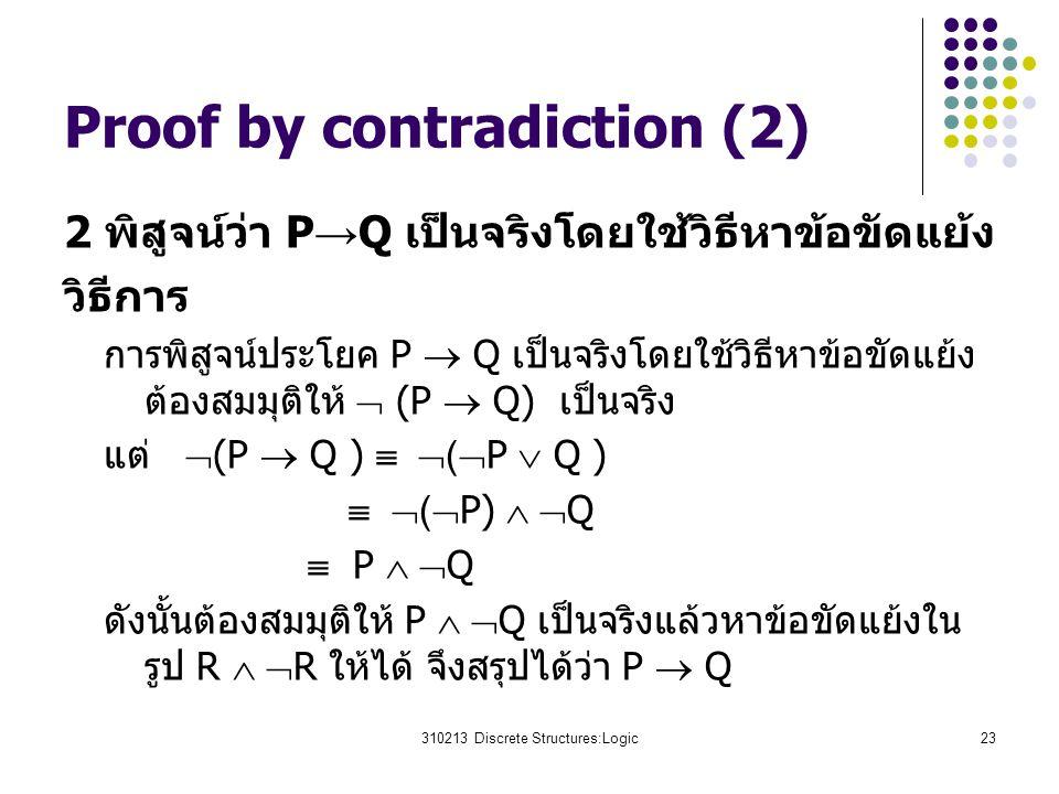 310213 Discrete Structures:Logic23 Proof by contradiction (2) 2 พิสูจน์ว่า P → Q เป็นจริงโดยใช้วิธีหาข้อขัดแย้ง วิธีการ การพิสูจน์ประโยค P  Q เป็นจริงโดยใช้วิธีหาข้อขัดแย้ง ต้องสมมุติให้  (P  Q) เป็นจริง แต่  (P  Q )   (  P  Q )   (  P)   Q  P   Q ดังนั้นต้องสมมุติให้ P   Q เป็นจริงแล้วหาข้อขัดแย้งใน รูป R   R ให้ได้ จึงสรุปได้ว่า P  Q
