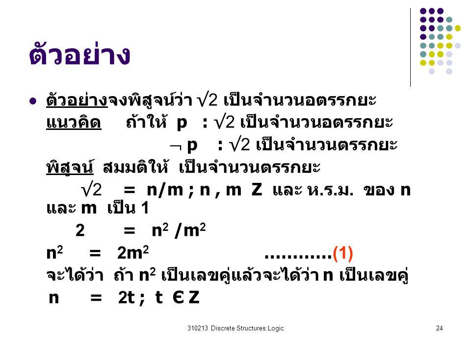 310213 Discrete Structures:Logic24 ตัวอย่าง ตัวอย่างจงพิสูจน์ว่า √2 เป็นจำนวนอตรรกยะ แนวคิด ถ้าให้ p : √2 เป็นจำนวนอตรรกยะ  p : √2 เป็นจำนวนตรรกยะ พิสูจน์ สมมติให้ เป็นจำนวนตรรกยะ √2 = n/m ; n, m Z และ ห.ร.ม.