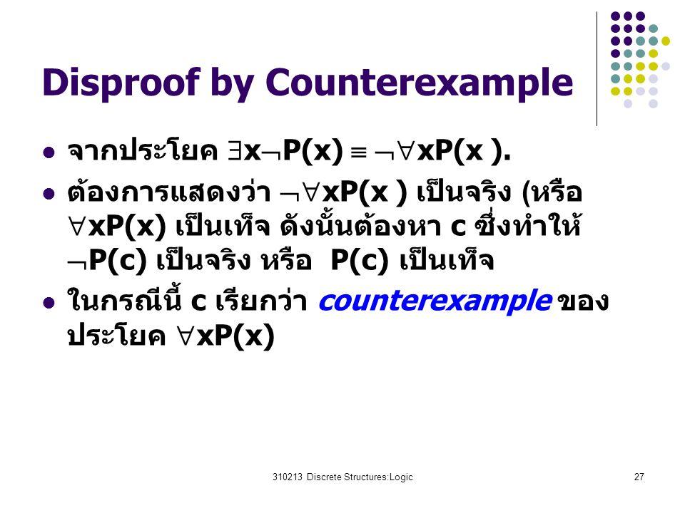 310213 Discrete Structures:Logic27 Disproof by Counterexample จากประโยค  x  P(x)   xP(x ). ต้องการแสดงว่า  xP(x ) เป็นจริง (หรือ  xP(x) เป็นเท