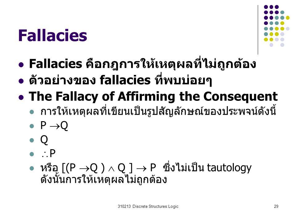 310213 Discrete Structures:Logic29 Fallacies Fallacies คือกฎการให้เหตุผลที่ไม่ถูกต้อง ตัวอย่างของ fallacies ที่พบบ่อยๆ The Fallacy of Affirming the Consequent การให้เหตุผลที่เขียนเป็นรูปสัญลักษณ์ของประพจน์ดังนี้ P  Q Q  P หรือ [(P  Q )  Q ]  P ซึ่งไม่เป็น tautology ดังนั้นการให้เหตุผลไม่ถูกต้อง