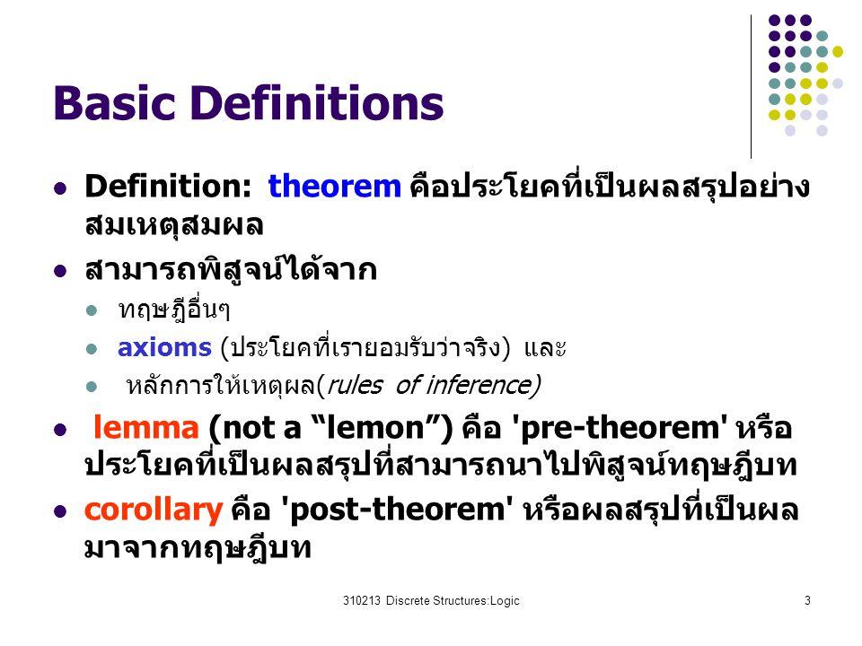 310213 Discrete Structures:Logic3 Basic Definitions Definition: theorem คือประโยคที่เป็นผลสรุปอย่าง สมเหตุสมผล สามารถพิสูจน์ได้จาก ทฤษฎีอื่นๆ axioms (ประโยคที่เรายอมรับว่าจริง) และ หลักการให้เหตุผล(rules of inference) lemma (not a lemon ) คือ pre-theorem หรือ ประโยคที่เป็นผลสรุปที่สามารถนาไปพิสูจน์ทฤษฎีบท corollary คือ post-theorem หรือผลสรุปที่เป็นผล มาจากทฤษฎีบท
