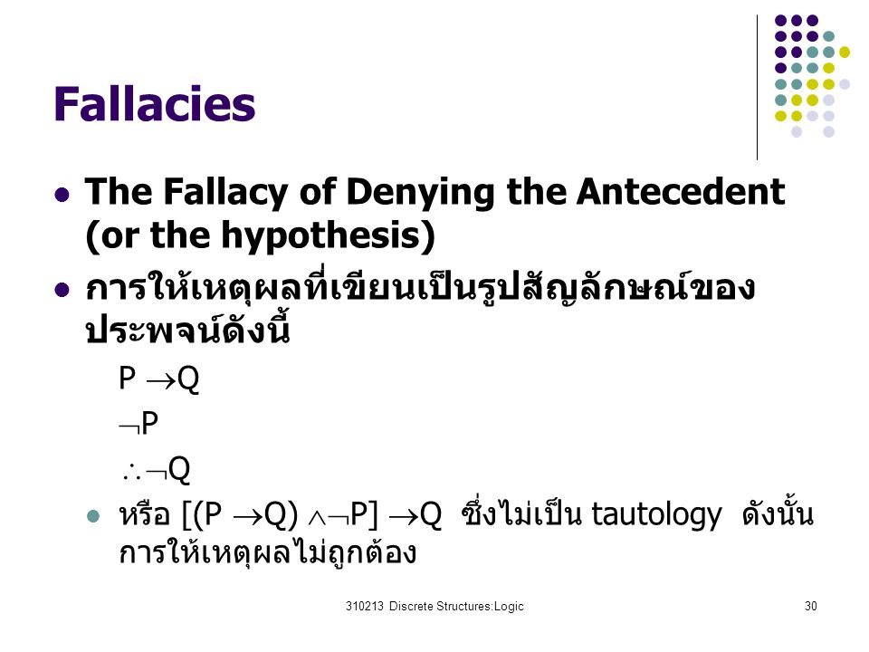 310213 Discrete Structures:Logic30 Fallacies The Fallacy of Denying the Antecedent (or the hypothesis) การให้เหตุผลที่เขียนเป็นรูปสัญลักษณ์ของ ประพจน์