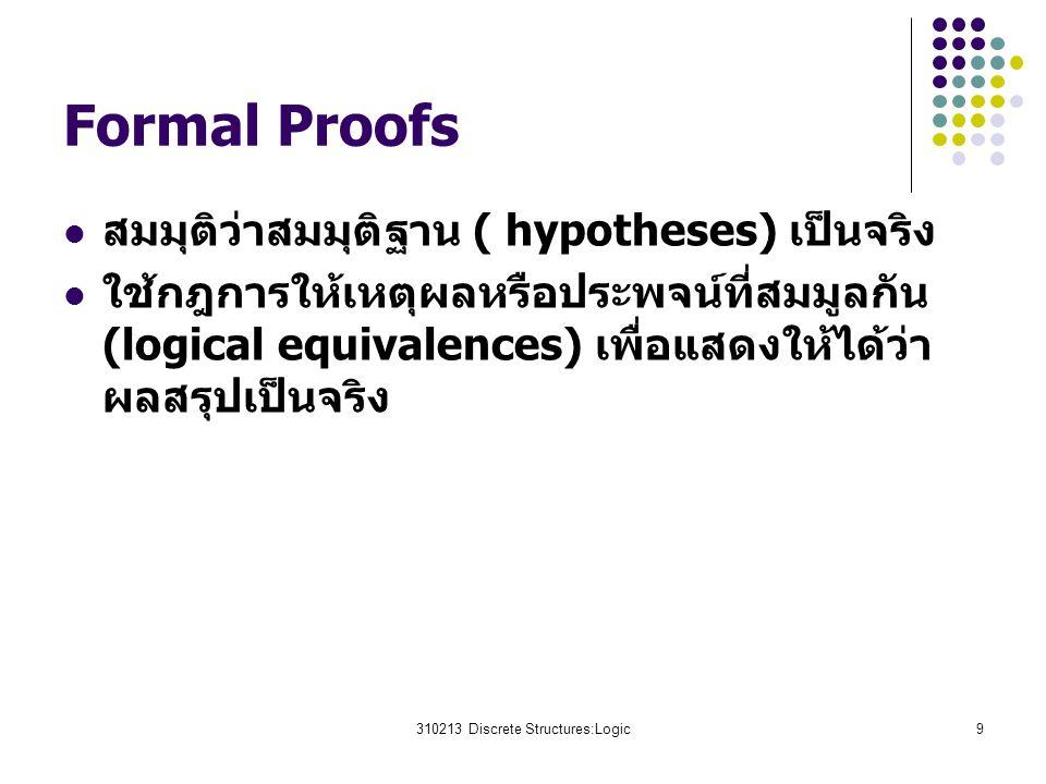 310213 Discrete Structures:Logic9 Formal Proofs สมมุติว่าสมมุติฐาน ( hypotheses) เป็นจริง ใช้กฎการให้เหตุผลหรือประพจน์ที่สมมูลกัน (logical equivalences) เพื่อแสดงให้ได้ว่า ผลสรุปเป็นจริง