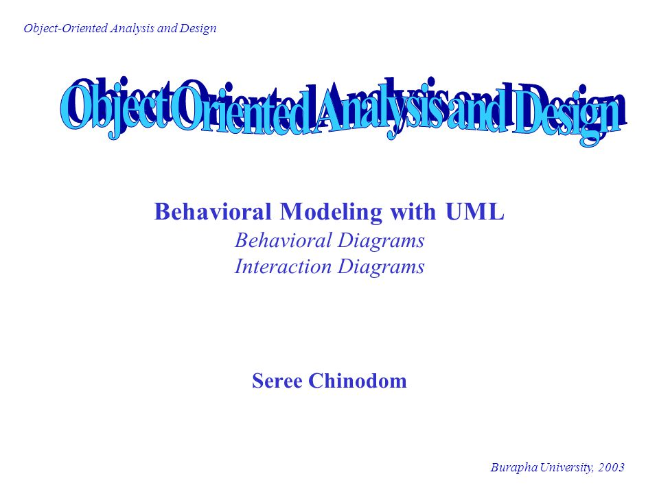 Burapha University, 2003 Object-Oriented Analysis and Design Behavioral Modeling with UML Behavioral Diagrams Interaction Diagrams Seree Chinodom