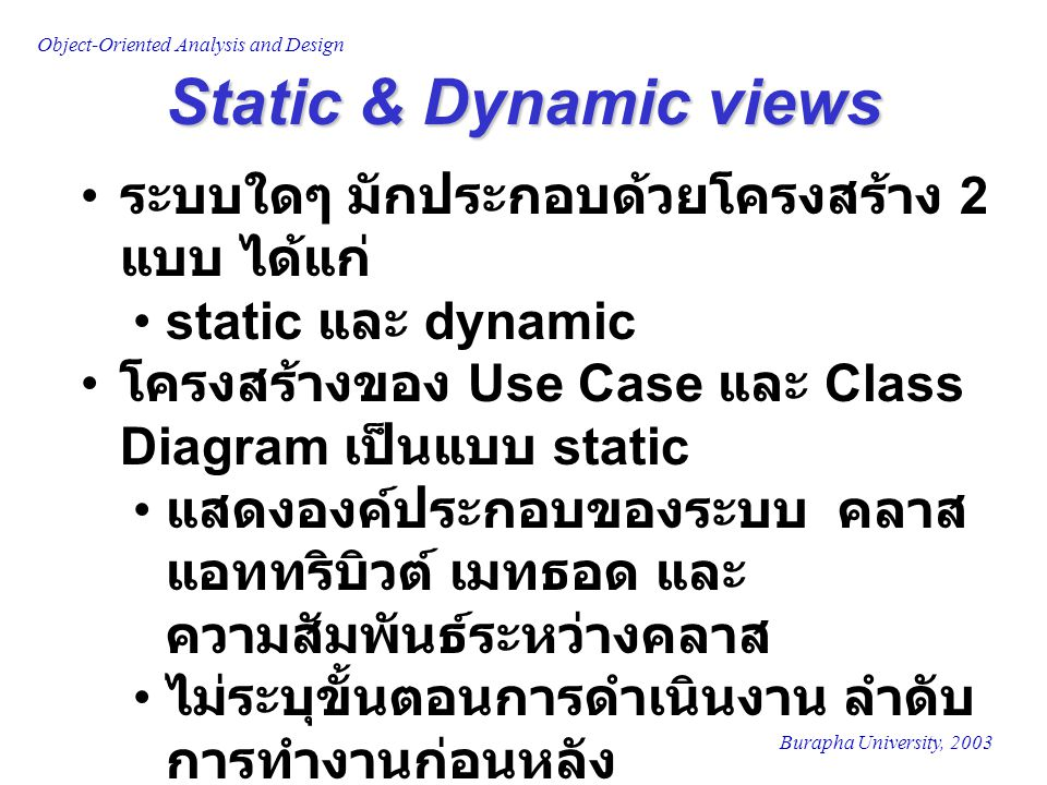 Burapha University, 2003 Object-Oriented Analysis and Design Behavioral Diagrams Behavioral Diagrams เป็นโครงสร้าง แบบ dynamic 4 diagrams ได้แก่ Sequence Diagram Collaboration Diagram State-transition Diagram Activity Diagram Interaction Diagrams