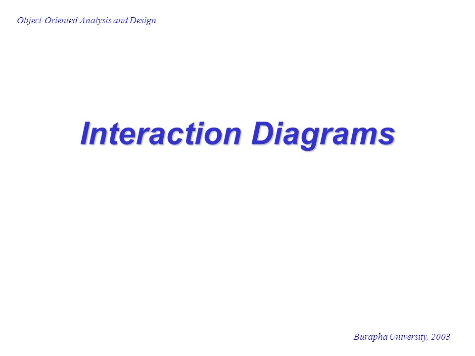 Burapha University, 2003 Object-Oriented Analysis and Design Interaction Diagrams
