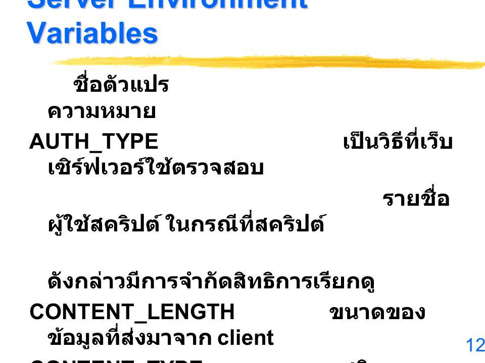 12 Server Environment Variables ชื่อตัวแปร ความหมาย AUTH_TYPE เป็นวิธีที่เว็บ เซิร์ฟเวอร์ใช้ตรวจสอบ รายชื่อ ผู้ใช้สคริปต์ ในกรณีที่สคริปต์ ดังกล่าวมีก