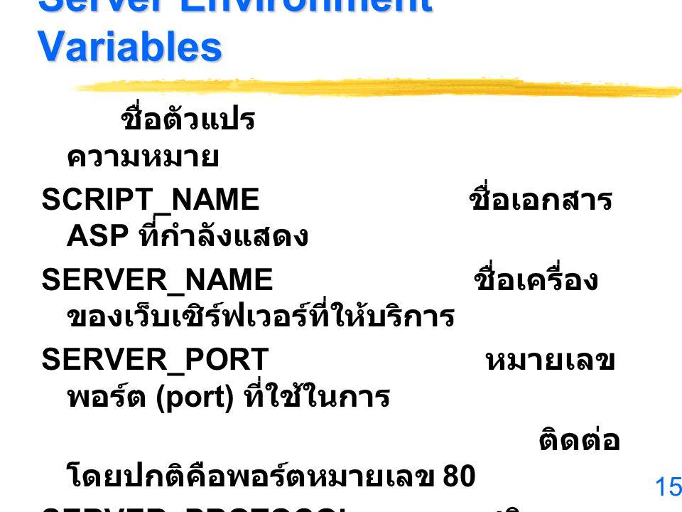15 Server Environment Variables ชื่อตัวแปร ความหมาย SCRIPT_NAME ชื่อเอกสาร ASP ที่กำลังแสดง SERVER_NAME ชื่อเครื่อง ของเว็บเซิร์ฟเวอร์ที่ให้บริการ SER