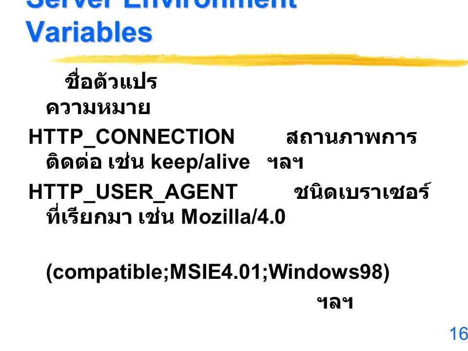 16 Server Environment Variables ชื่อตัวแปร ความหมาย HTTP_CONNECTION สถานภาพการ ติดต่อ เช่น keep/alive ฯลฯ HTTP_USER_AGENT ชนิดเบราเซอร์ ที่เรียกมา เช่