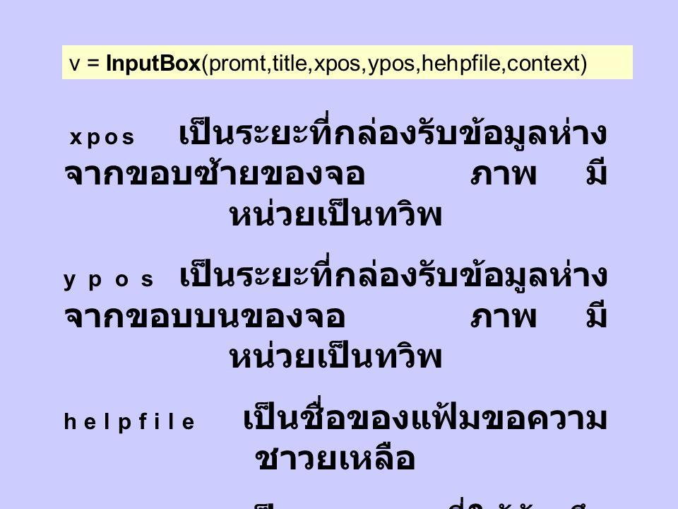 รับข้อมูลจากกล่องรับ ข้อมูล รูปแบ บ v = InputBox(promt,title,xpos,ypos,hehpfile,context) v เป็นตัวแปรอักขระสำหรับเก็บ ข้อมูล prompt เป็นข้อความที่ต้องการให้ อธิบายข้อมูลที่จะนำเข้า title เป็นข้อความที่ต้องการให้แสดงที่ แถบหัวเรื่อง