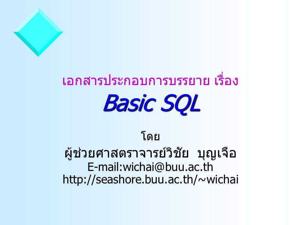 Basic SQL เอกสารประกอบการบรรยาย เรื่อง Basic SQL โดย ผู้ช่วยศาสตราจารย์วิชัย บุญเจือ E-mail:wichai@buu.ac.th http://seashore.buu.ac.th/~wichai