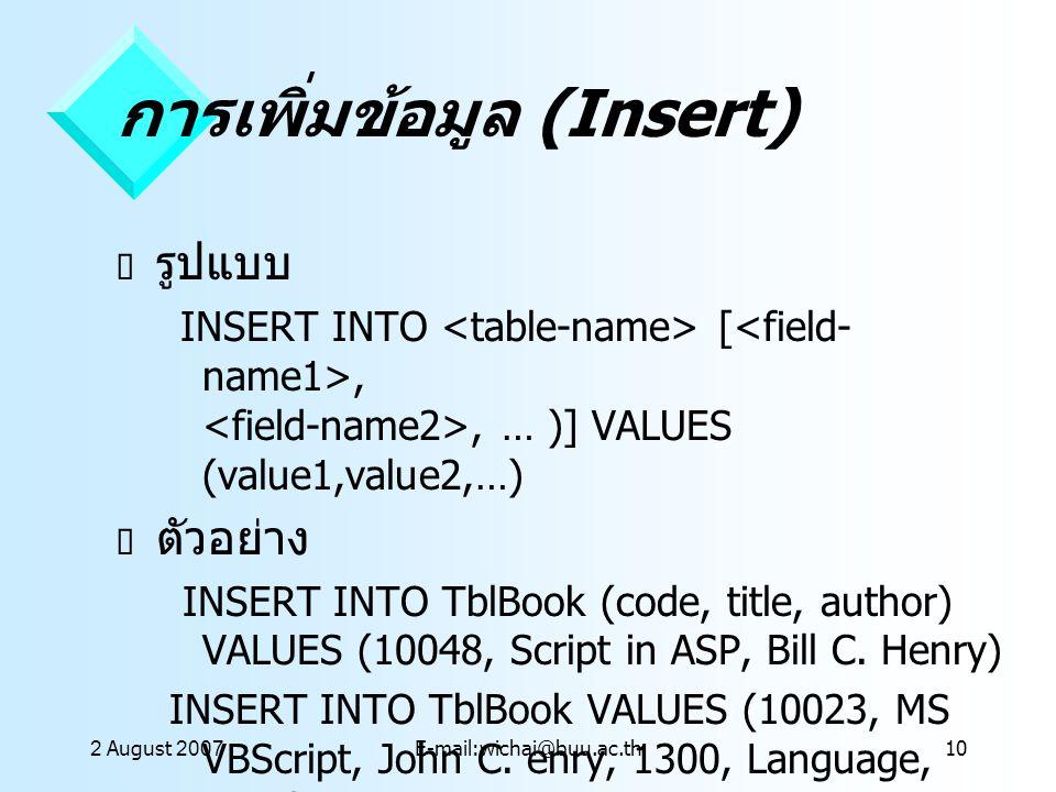 2 August 2007E-mail:wichai@buu.ac.th10 การเพิ่มข้อมูล (Insert)  รูปแบบ INSERT INTO [,, … )] VALUES (value1,value2,…)  ตัวอย่าง INSERT INTO TblBook (